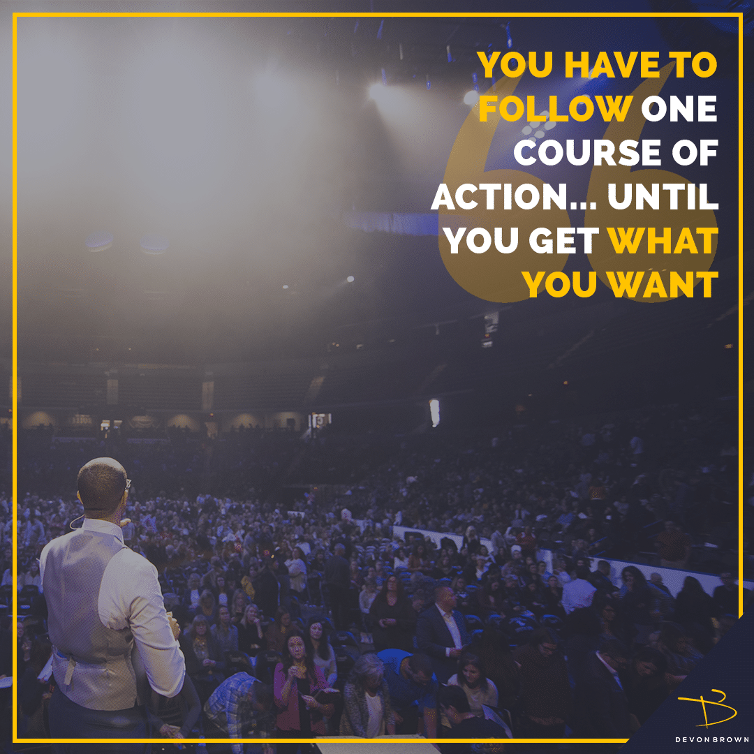 You Have to Follow One Course of Action Until You Get What You Want