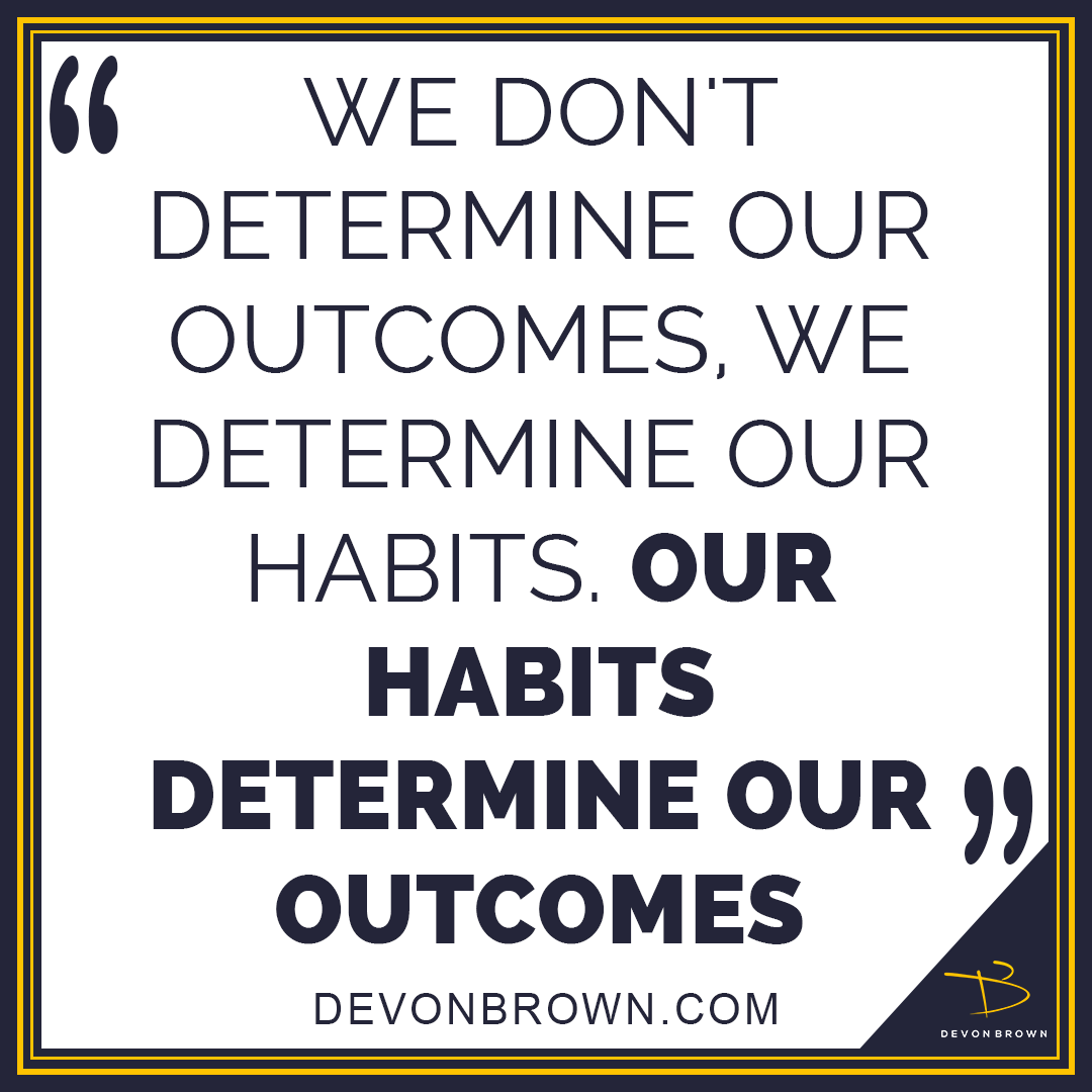 Our habits determine our outcomes