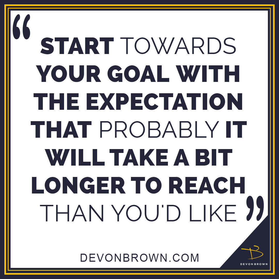 Start towards your goal with the expectation that probably it will take a bit longer to reach than you'd like